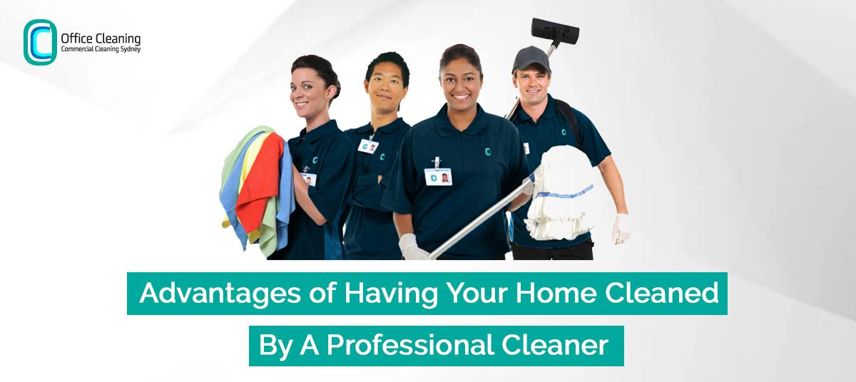 Advantages of Having Your Home Cleaned By A Professional Home Cleaner